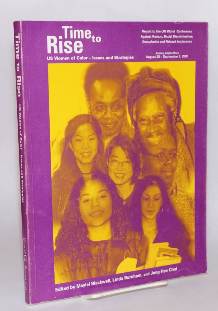 Time to rise; US women of color - issues and strategies, report to the UN World Conference against Racism, Racial Discrimination, Xenophobia, and Related Intolerance, Durban, South Africa, August 28 - September 7, 2001. Maylei Blackwell, Linda Burnham, eds Jung Hee Choi.