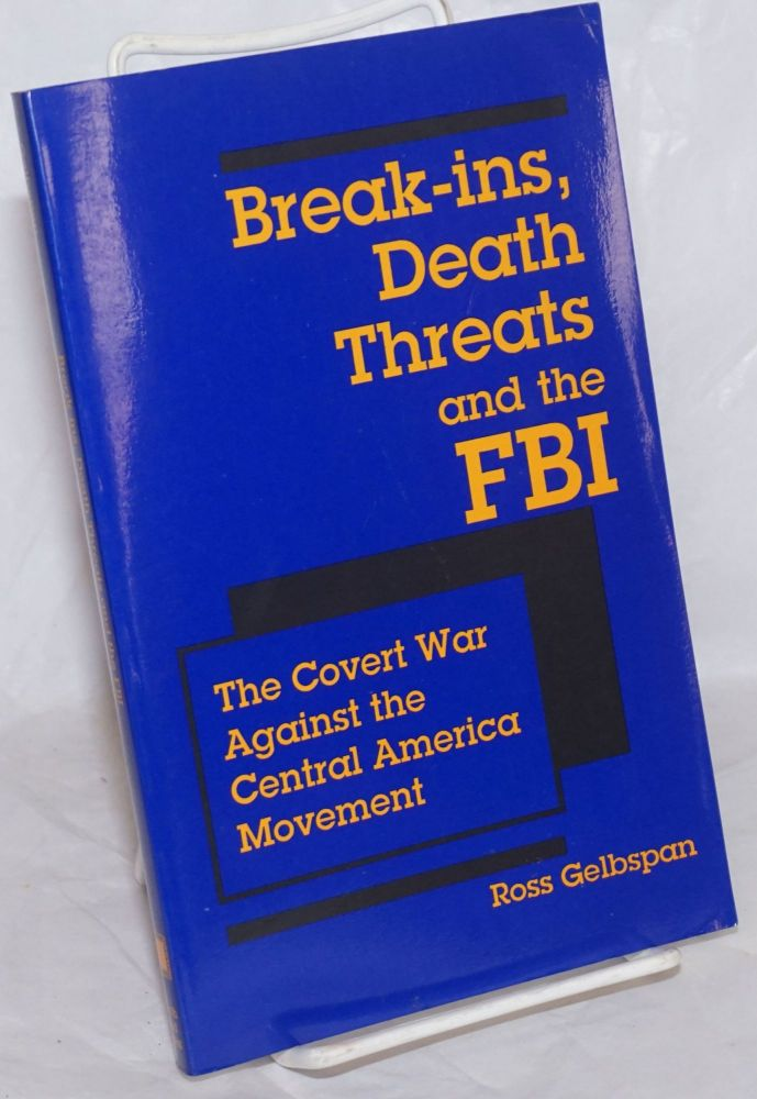 Break-ins, death threats and the FBI: the covert war against the Central America movement. Ross Gelbspan.