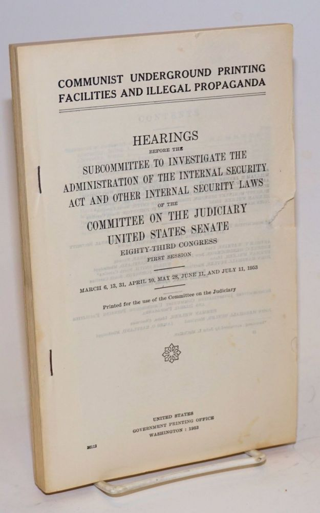 Communist underground printing facilities and illegal propaganda. Hearings before the subcommittee to investigate the administration of the internal security act. committee on the judiciary United States. Senate.