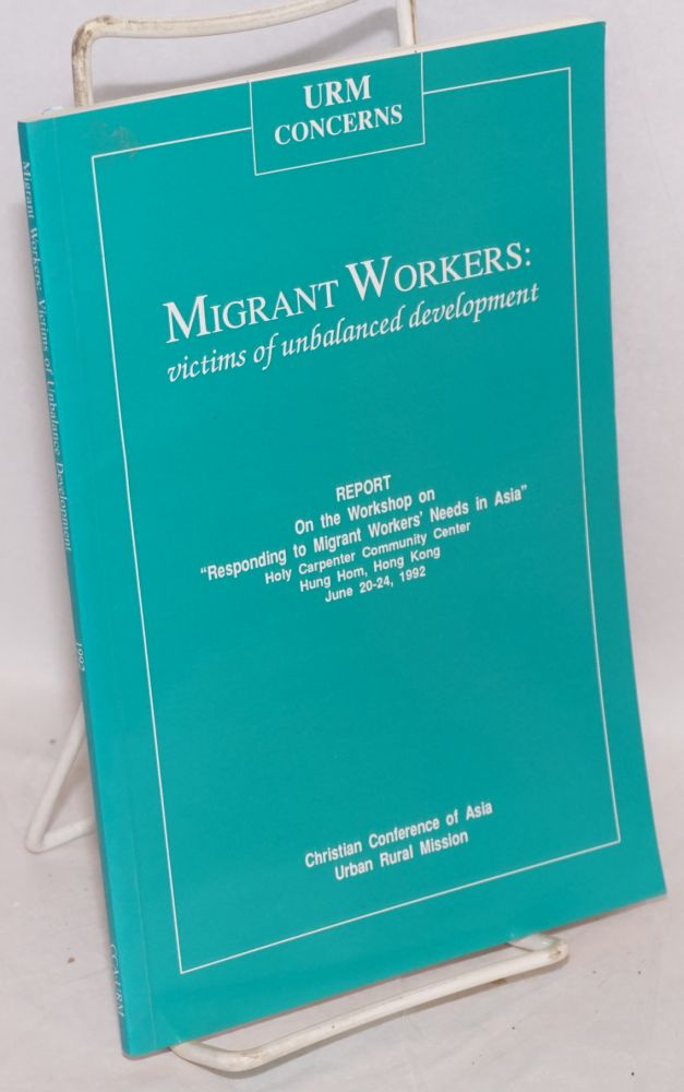 "Migrant workers: victims of unbalanced development. Report on the workshop on ""Responding to migrant workers' needs in Asia."" Holy Carpenter Community Center, Hung Hom, Hong Kong, June 20-24, 1992"