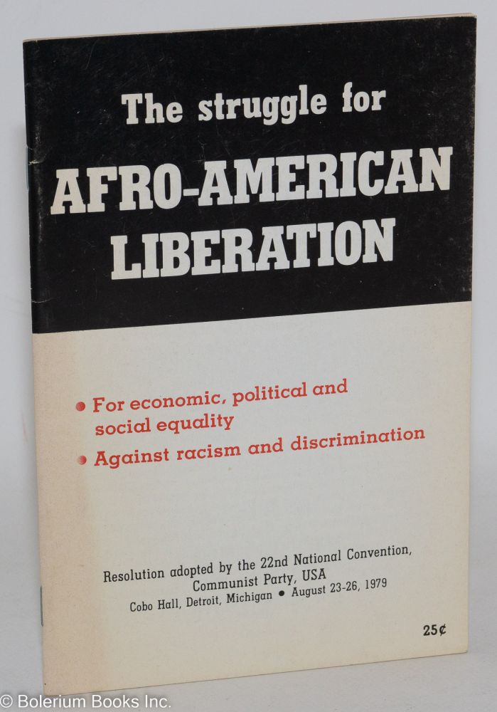 The struggle for Afro-American liberation; for economic, political and social equality; against racism and discrimination. Resolution adopted by the 22nd National Convention, Communist Party, USA, Cobo Hall, Detroit, Michigan, August 23-26, 1979. Communist Party.