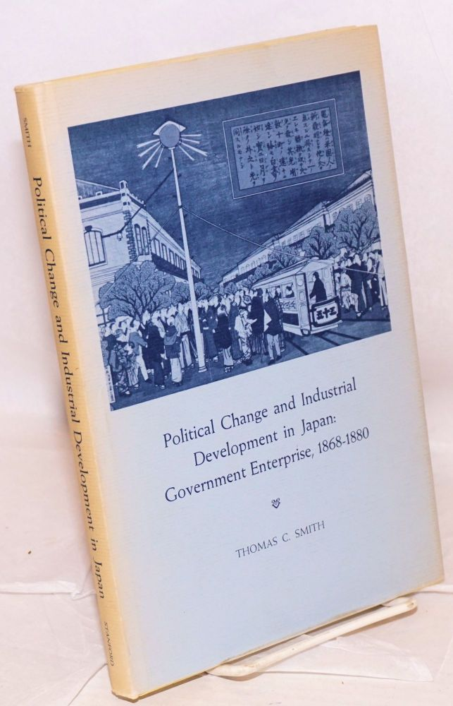 Political Change and Industrial Development in Japan: Government Enterprise, 1868 to 1880. Thomas C. Smith.