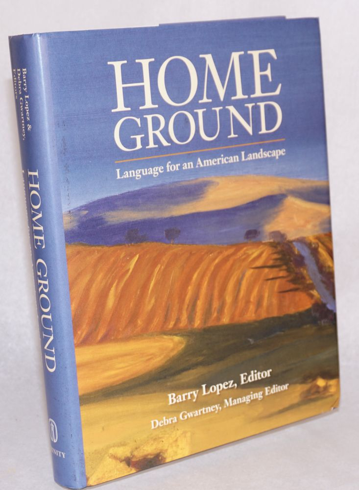 Home ground; language for an American landscape. Barry Lopez.