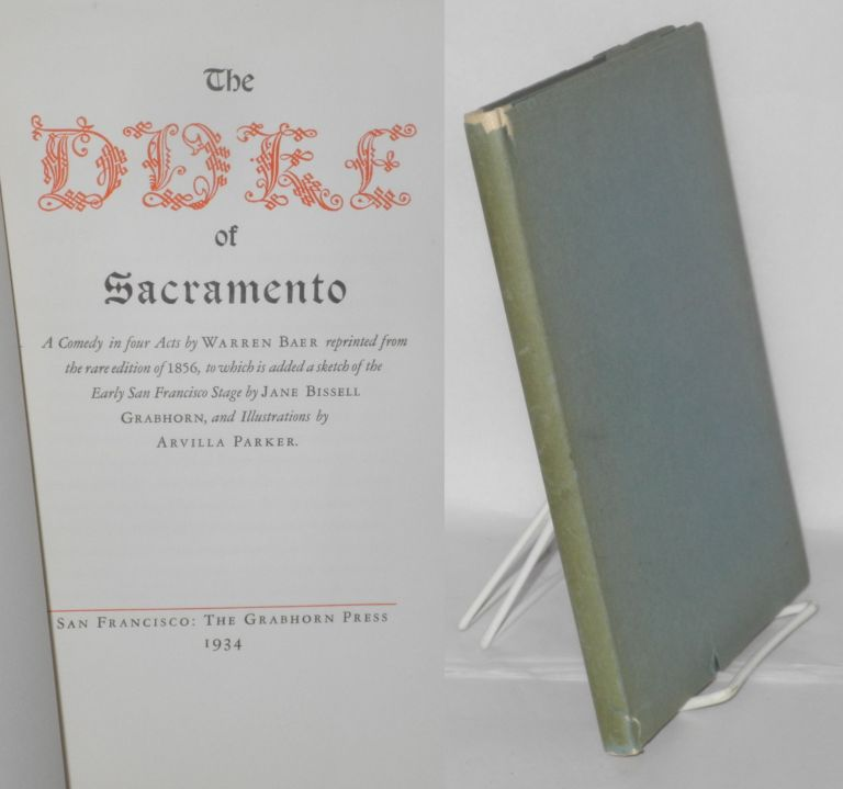 The Duke of Sacramento; a comedy in four acts reprinted from the rare edition of 1856, to which is added a sketch of the Early San Francisco stage. Warren Baer, , Jane Bissell Grabhorn, Arvilla Parker.