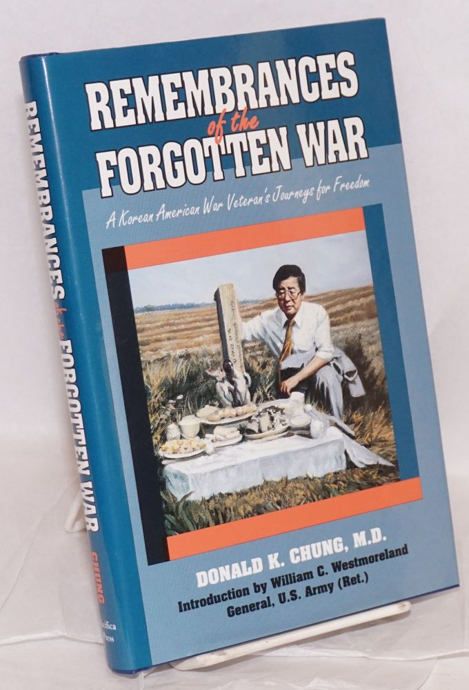 Remembrances of the Forgotten War: A Korean-American War Veteran's Journeys for Freedom. Introduction by General William C. Westmoreland. Donald K. Chung, M. D.