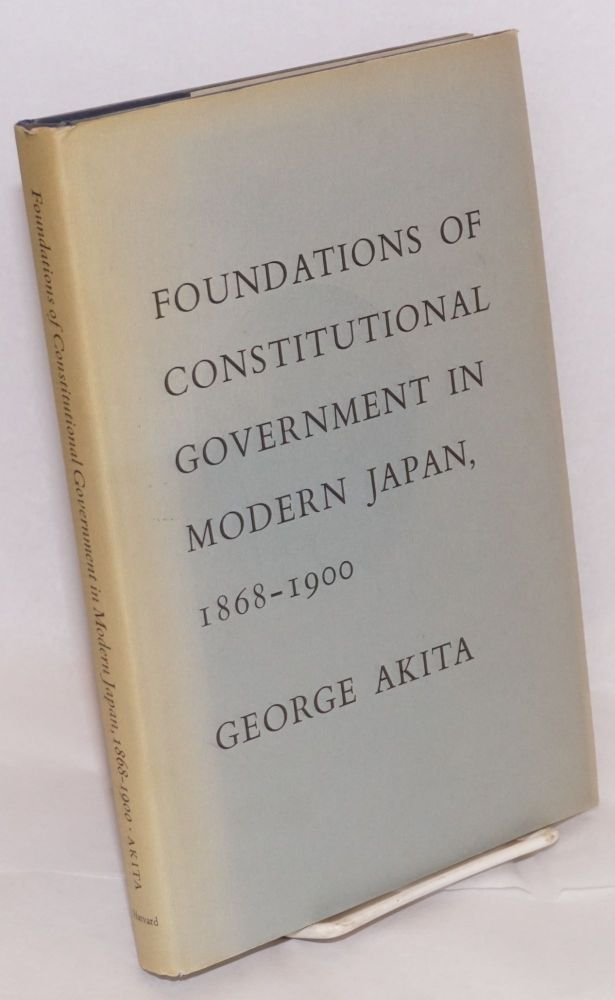 Foundations of Constitutional Government in Modern Japan, 1868-1900. George Akita.