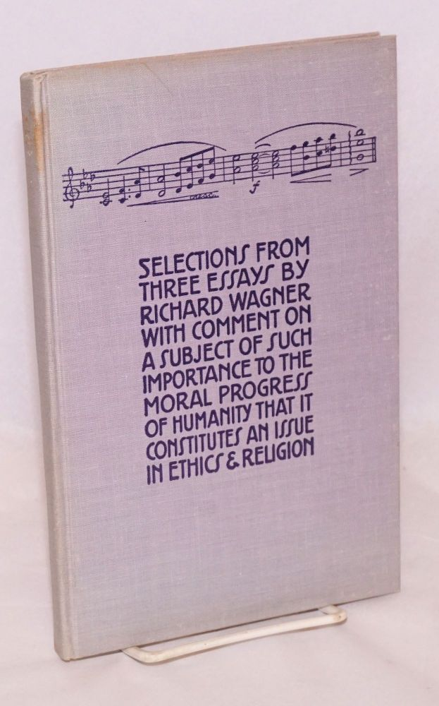 Selections from three essays by Richard Wagner with comment on a subject of such importance to the moral progress of humanity that it constitutes an issue in ethics & religion. Richard Wagner.