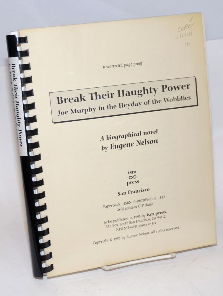 Break their haughty power; Joe Murphy in the heyday of the Wobblies, a biographical novel. Eugene Nelson.