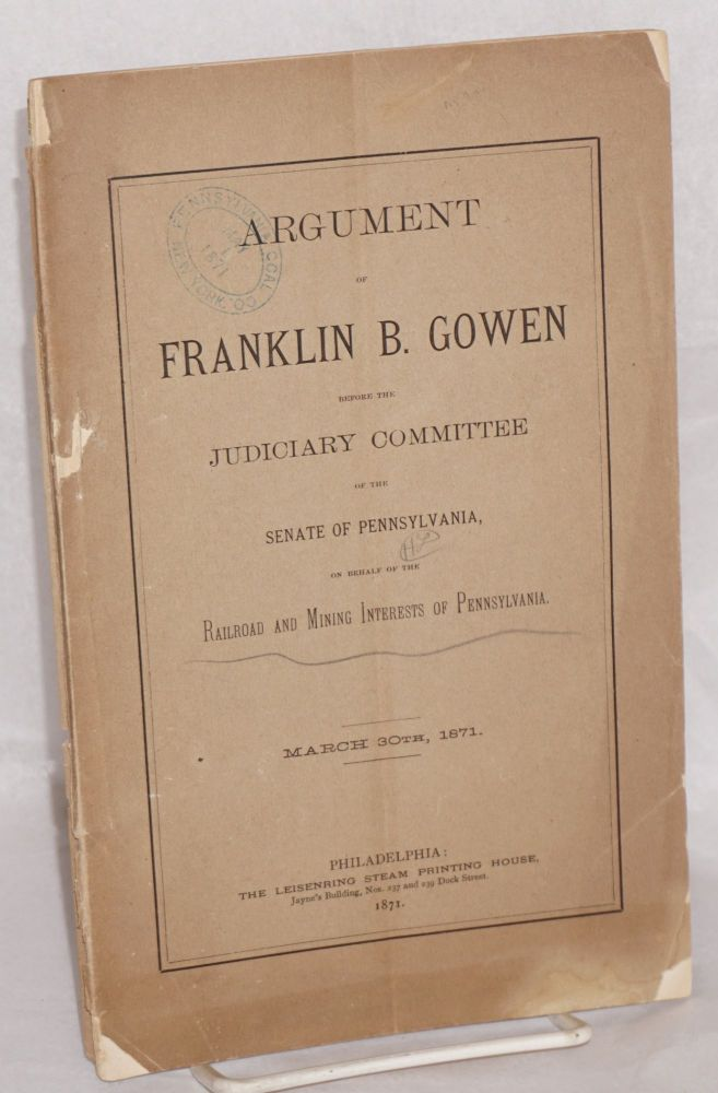 Argument of Franklin B. Gowen, before the Judiciary Committee of the Senate of Pennsylvania, on behalf of the railroad and mining interests of Pennsylvania, March 30th, 1871. Franklin B. Gowen.