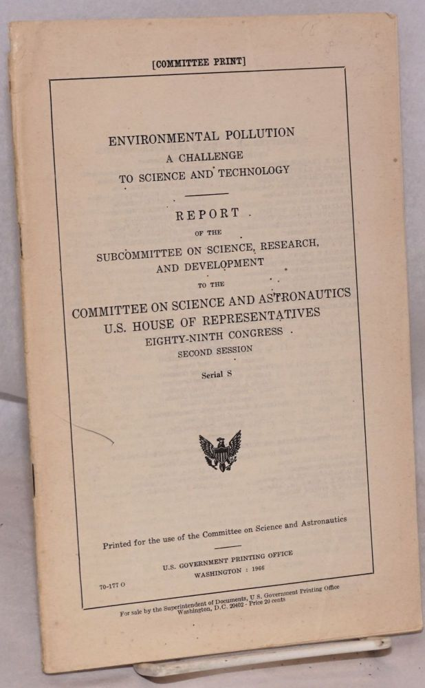 Environmental pollution: a challenge to science and technology. Report of the Subcommittee on Science, Research, and Development to the Committee on Science and Astronautics. US House of Representatives, Eighty-Ninth Congress, second session. United States. House.