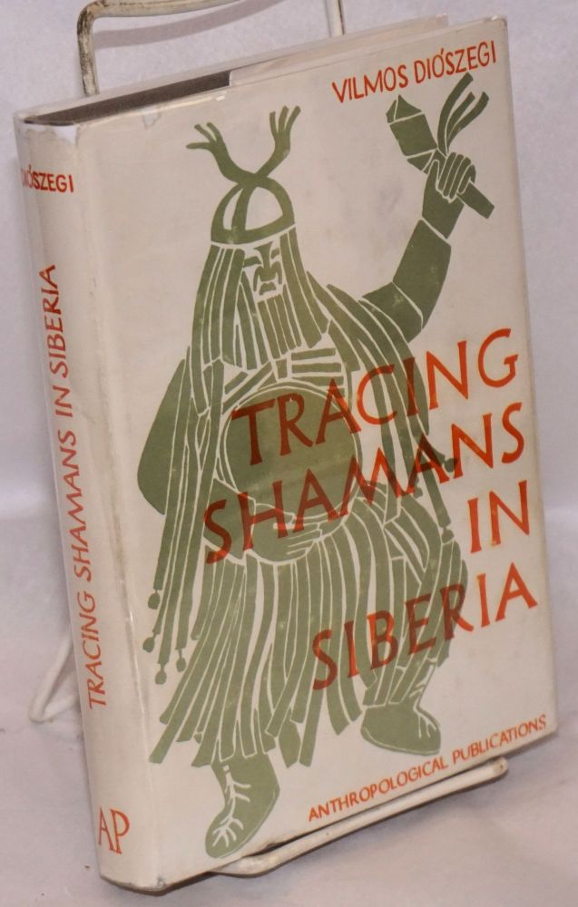 Tracing shamans in Siberia. The story of an ethnographical research expedition. Translated from the Hungarian by Anita Rajkay Babó. Vilmos Diószegi.