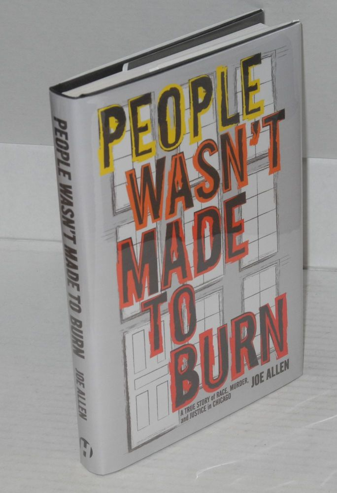 People Wasn't Made to Burn; a True Story of Race, Murder, and Justice in Chicago. Joe Allen.
