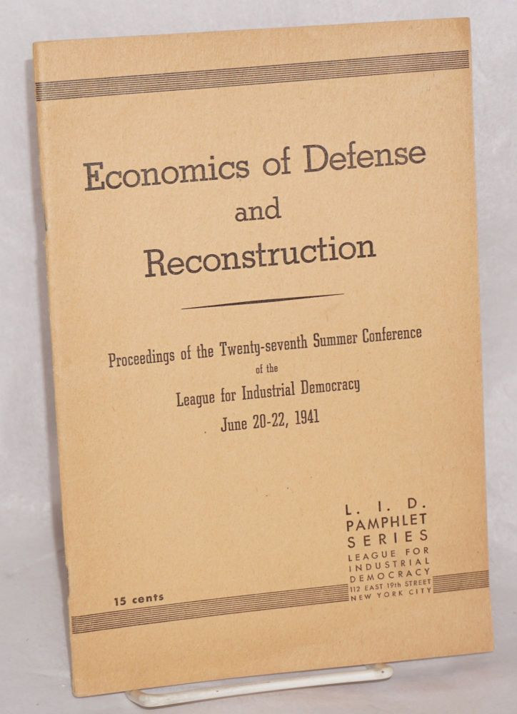 Economics of defense and reconstruction, symposium by a score of speakers at lake Mahopac summer conference of the League for Industrial Democracy. League for Industrial Democracy.