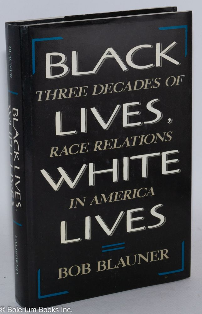Black lives, white lives; three decades of race relations in America. Bob Blauner.