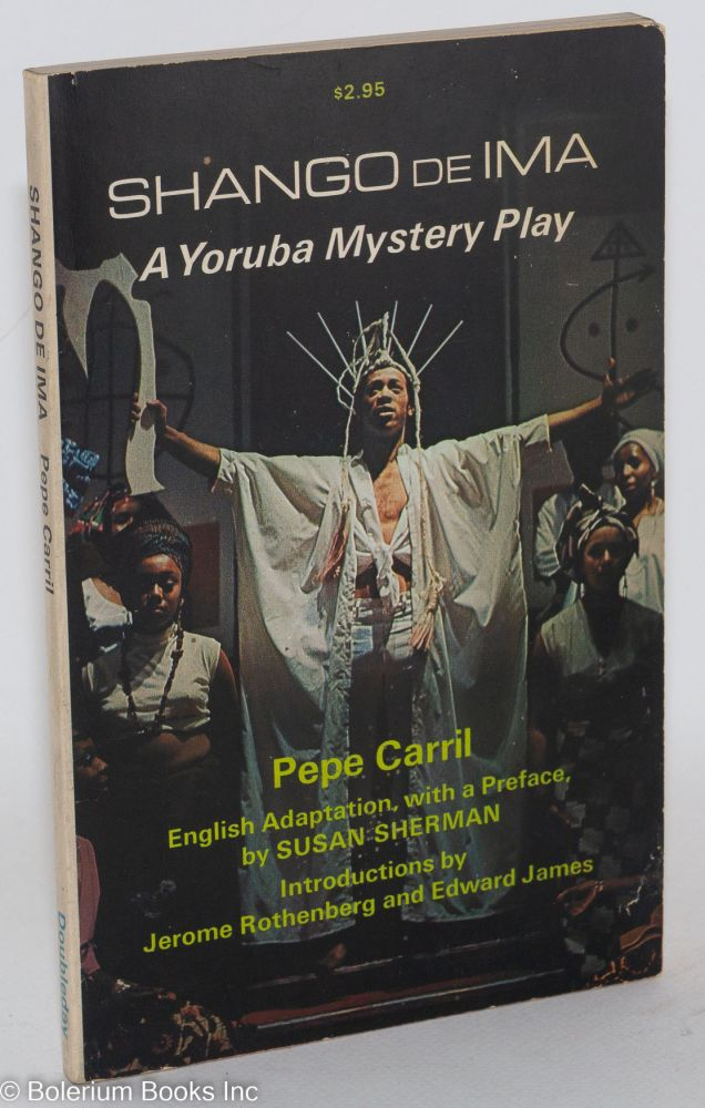 Shango de ima; a Yoruba mystery play, English adaptation by Susan Sherman, introductions by Jerome Rothenberg and Edward James. Pepe Carril.