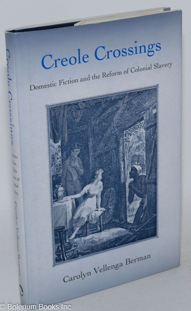 Creole crossings; domestic fiction and the reform of colonial slavery. Carolyn Vellenga Berman.