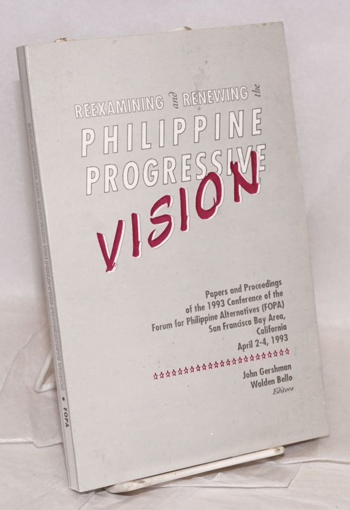 Reexamining and renewing the Philippine progressive vision; papers and proceedings of the 1993 conference of the Forum for Philippine alternatives (FOPA), San Francisco Bay Area, California April 2-4, 1993. John Gershman, Walden Bello.