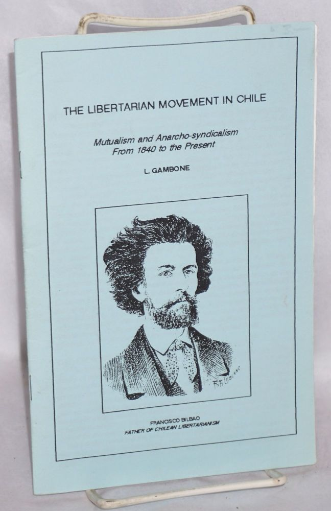 The Libertarian movement in Chile. Mutualism and Anarcho-syndicalism from 1840 to the present. Larry Gambone.