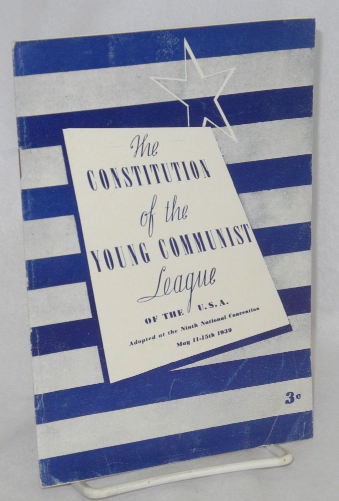Constitution of the Young Communist League of the U.S.A., adopted at its ninth national convention, New York, May 11 to 15, 1939. Young Communist League of the U. S. A.