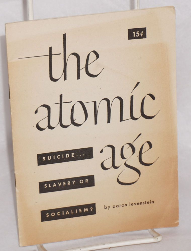 The atomic age, suicide... slavery or social planning? Aaron Levenstein.