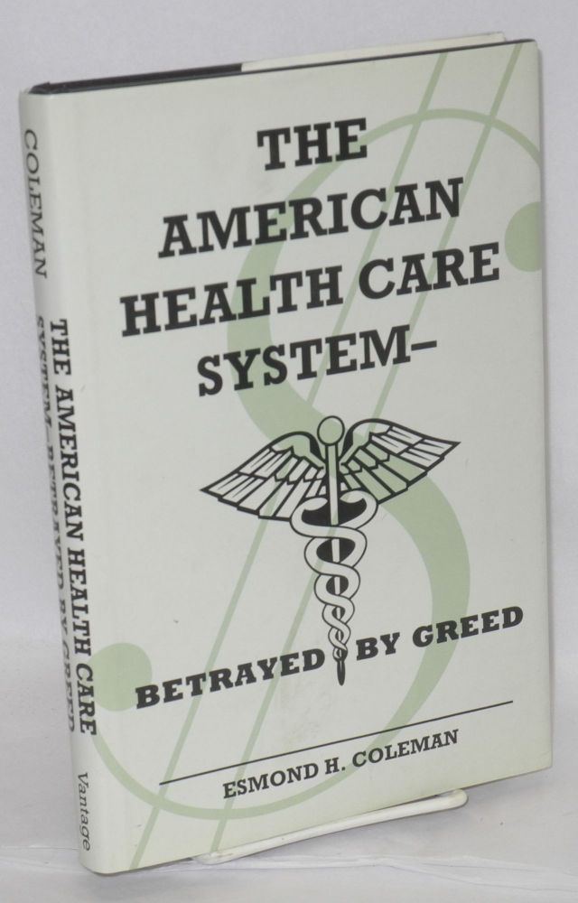The American health care system-- betrayed by greed. Esmond H. Coleman.