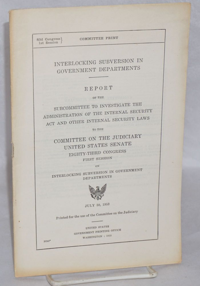 Interlocking subversion in government departments. Report of the Subcommittee to Investigate the Administration of the Internal Security Act and Other Internal Security Laws to the Committee on the Judiciary, United States Senate, Eighty-third Congress, First Session, on Interlocking subversion in government departments. United States. House of Representatives. Committee on the Judiciary.