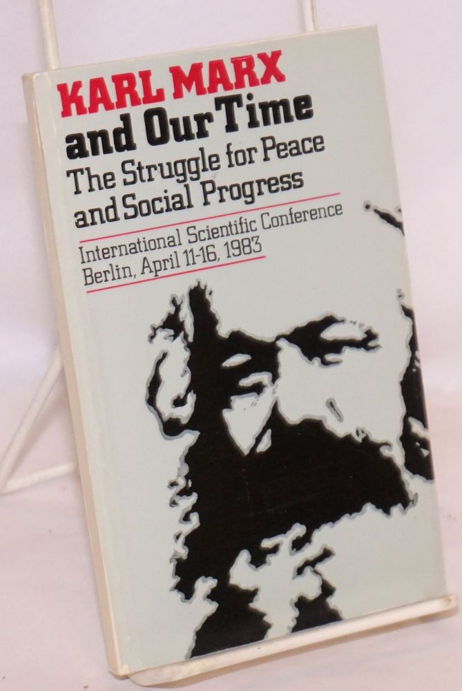 Karl Marx and our time: The struggle for peace and social progress. International Scientific Conference. Berlin, April 11-16 1983