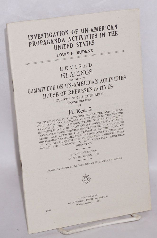 Investigation of un-American propaganda activities in the United States: Louis F. Budenz. Hearings before the Committee on Un-American Activities, House of Representatives, Seventy-ninth Congress, second session, on H. Res. 5, to investigate (1) the extent, character, and objects of un-American propaganda activities in the United States, (2) the diffusion within the United States of subversive and un-American propaganda that is instigated from foreign countries or of a domestic origin and attacks the principle of the form of government as guaranteed by our Constitution, and (3) all other questions in relation thereto that would aid Congress in any necessary remedial legislation. November 22, 1946, at Washington, D.C. Louis F. Budenz.