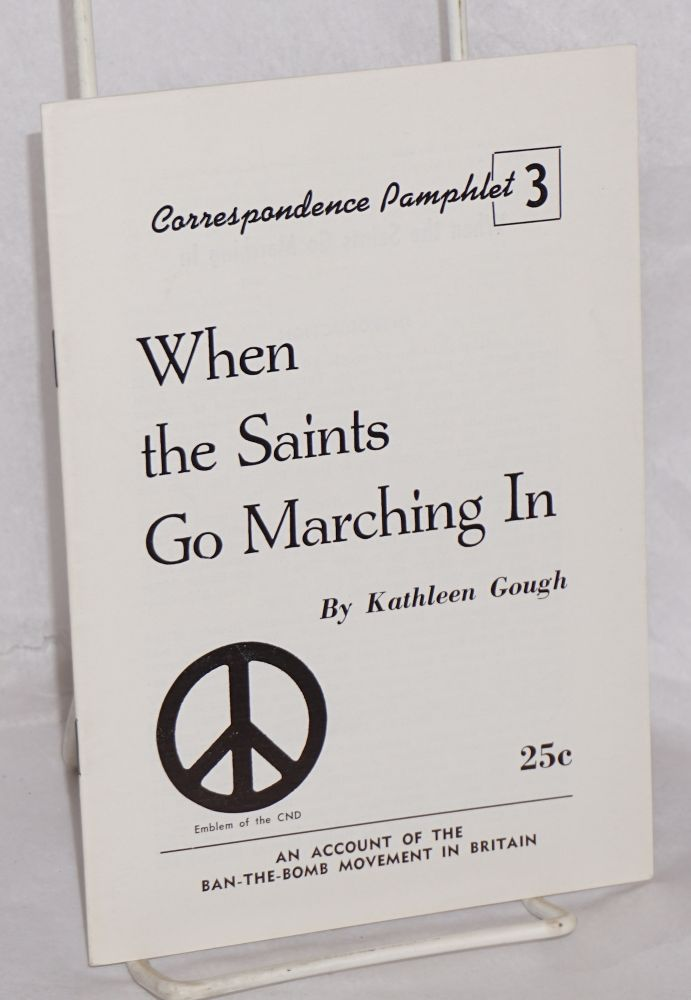 When the saints go marching in: An account of the ban-the-bomb movement in Britain Reprinted from Correspondence, vol. 5, no. 12. Kathleen Gough.