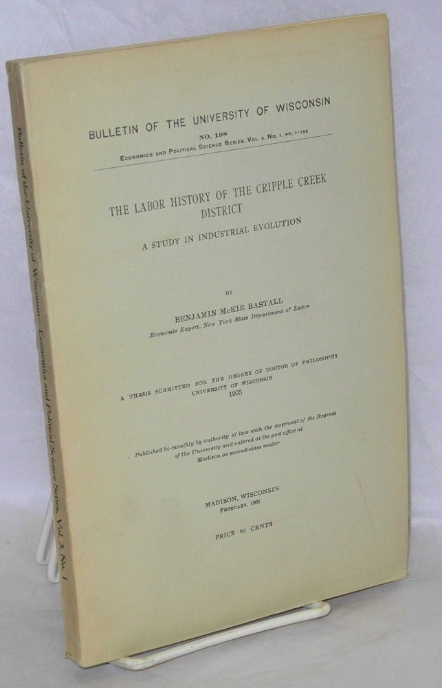 The labor history of the Cripple Creek District; a study in industrial evolution. Benjamin McKie Rastall.
