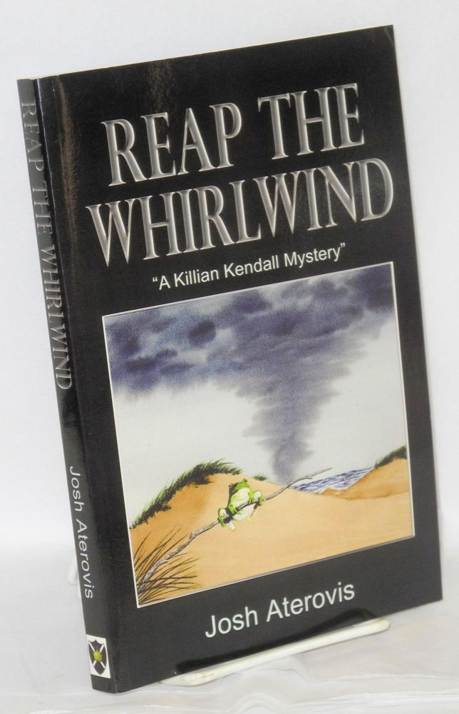 Reap the whirlwind: a Killian Kendall Mystery. Josh Aterovis, pseudonym.