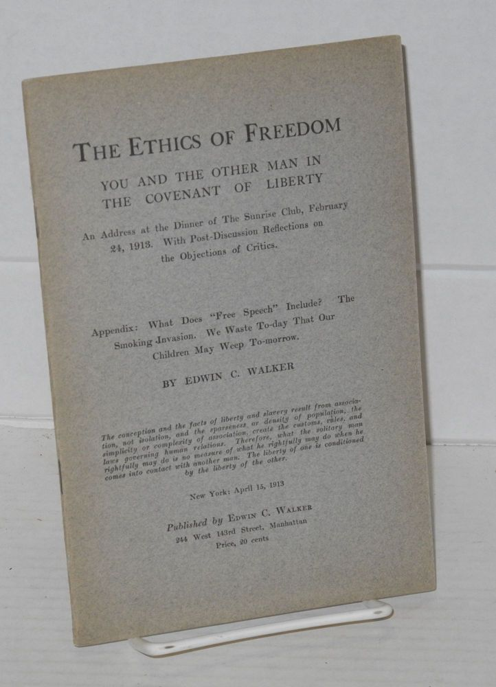 "The ethics of freedom; you and the other man in the covenant of liberty. An address at the dinner of the Sunrise Club, February 24, 1913. With post-discussion reflections on the objections of critics. Appendis: What does ""Free Speech"" include? The smoking invasion. We waste to-day that our children may weep to-morrow. Edwin C. Walker."