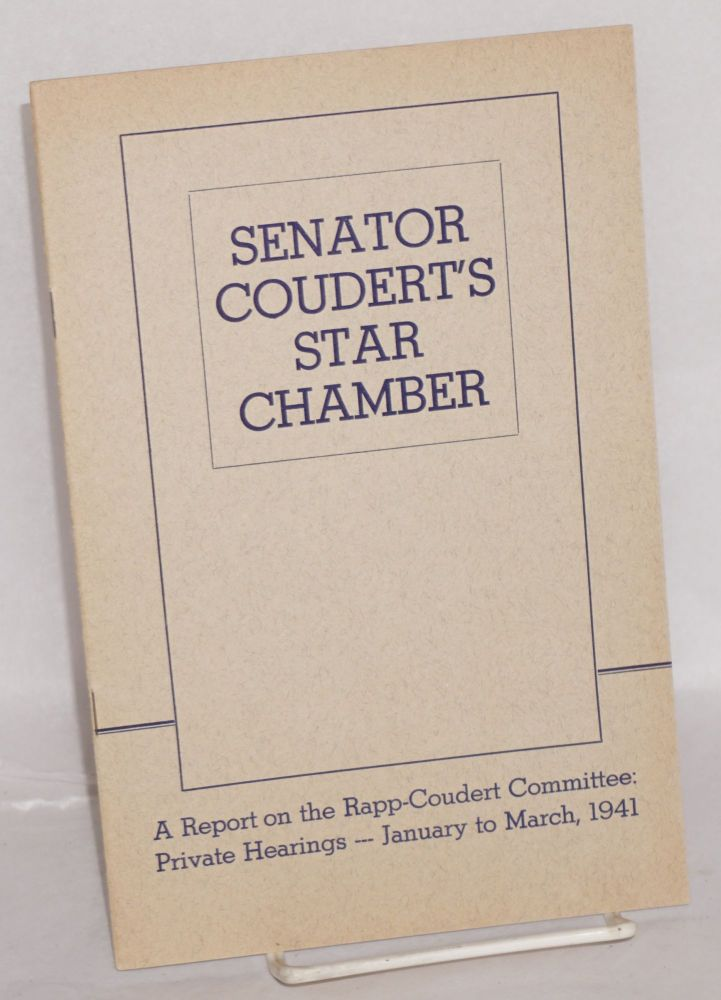 Senator Courdert's star chamber. A report on the Rapp-Coudert Committee: private hearings -- January to March, 1941. Committee for the Defense of Public Education.