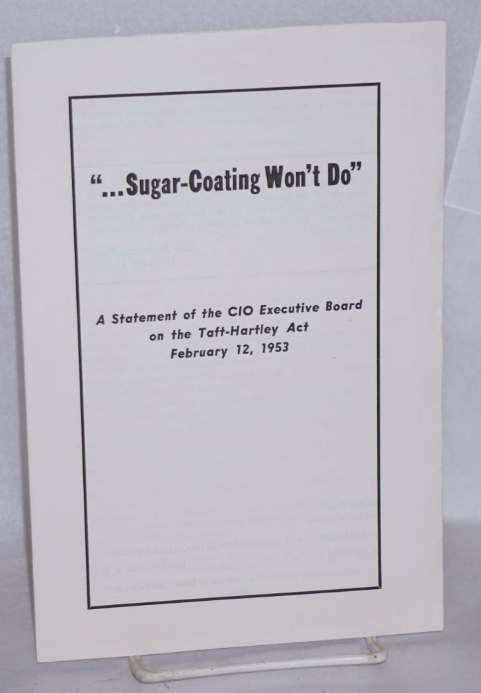 """... sugar-coating won't do."" A statement of the CIO Executive Board on the Taft-Hartley Act, February 12, 1953. Executive Board Congress of Industrial Organizations."