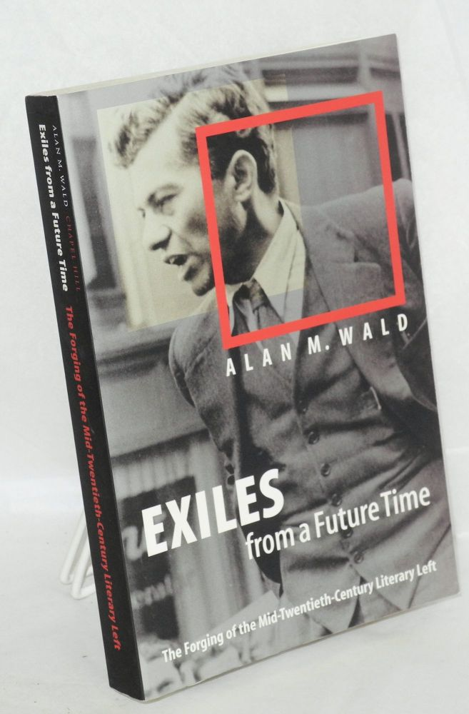 Exiles from a future time; the forging of the mid-twentieth-century literary left. Alan M. Wald.