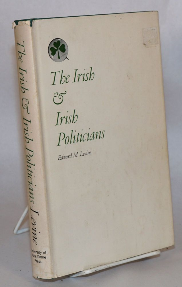 The Irish and the Irish politicians; a study of cultural and social alienation. Edward M. Levine.