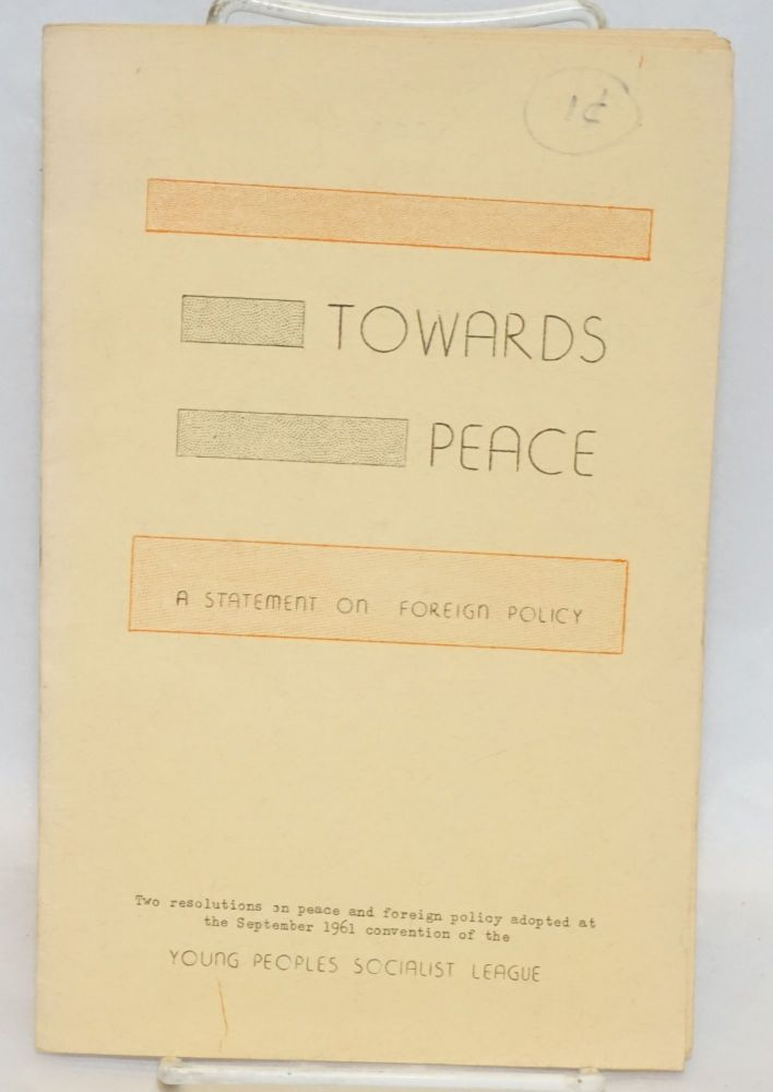 Towards peace, a statement on foreign policy. Two resolutions on peace and foreign policy adopted at the September 1961 convention of the Young Peoples Socialist League. Young Peoples Socialist League.