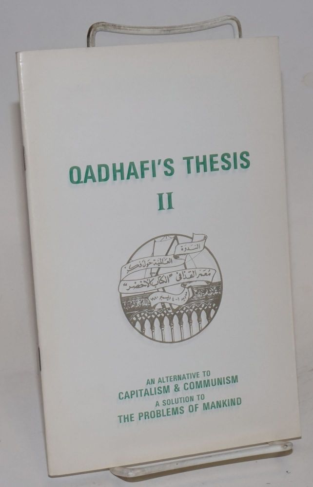 "Qadhafi's thesis, book II (questions and answers), an alternative to capitalism & communism, a solution the problems of mankind as presented to the international colloquium on Muammar Qadhafi's thought ""The green book"" Madrid Spain 1-4 December 1980. Mummar Qadhafi."
