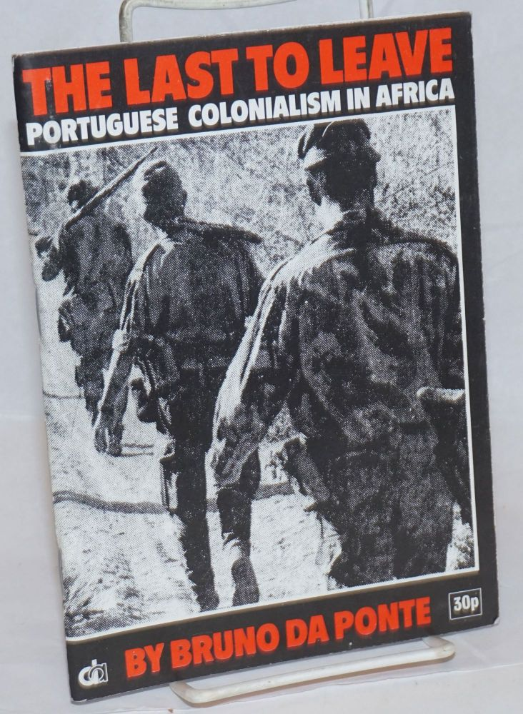 The last to leave; Portuguese colonialism in Africa: an introductory outline. Bruno da Ponte.