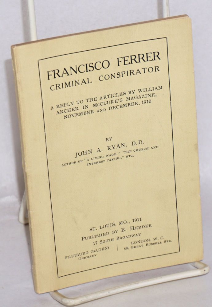 Francisco Ferrer, criminal conspirator. A reply to articles by William Archer in McClure's Magazine, November and December, 1910. John A. Ryan.