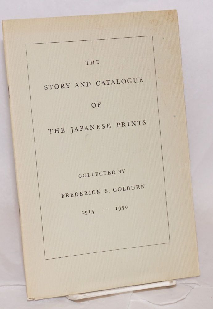The story and catalogue of the Japanese prints collected by Frederick S. Colburn 1915-1930. Frederick S. Colburn.