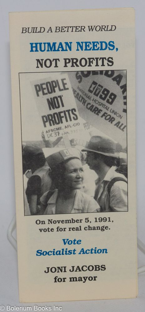 Build a better world: human needs, not profits. On November 5, 1991, vote for real change. Vote Socialist Action, Joni Jacobs for Mayor. Joni Jacobs for Mayor Campaign.