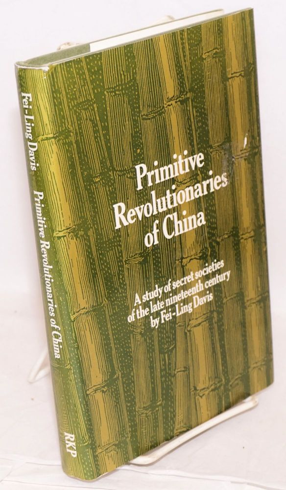 Primitive revolutionaries of China a study of secret societies in the late nineteenth century. Fei-Ling Davis.