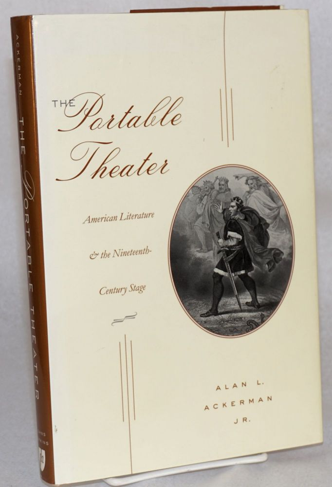 The portable theater; American literature & the nineteenth-century stage. Alan L. Ackerman, Jr.