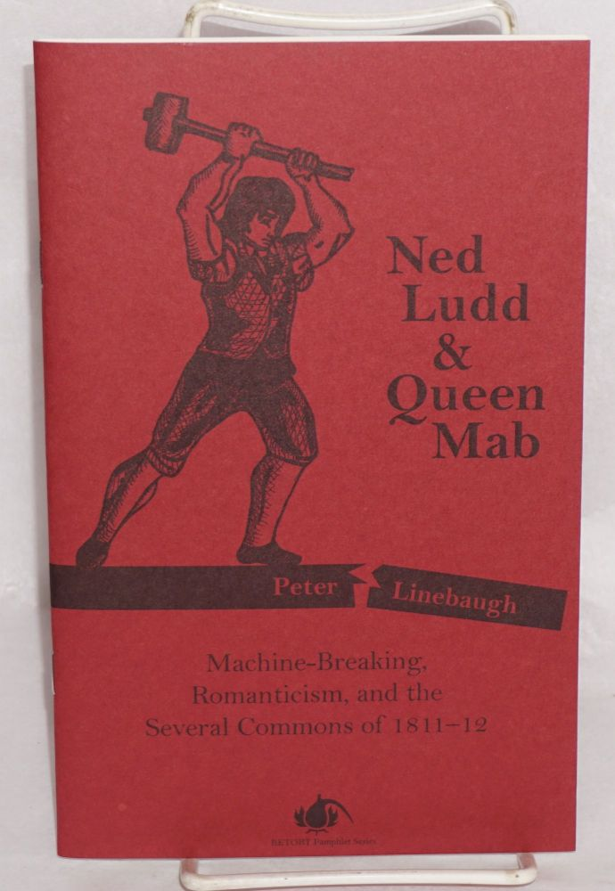 Ned Ludd & Queen Mab: Machine-Breaking, Romanticism and the Several Commons of 1811-12. Peter Linebaugh.