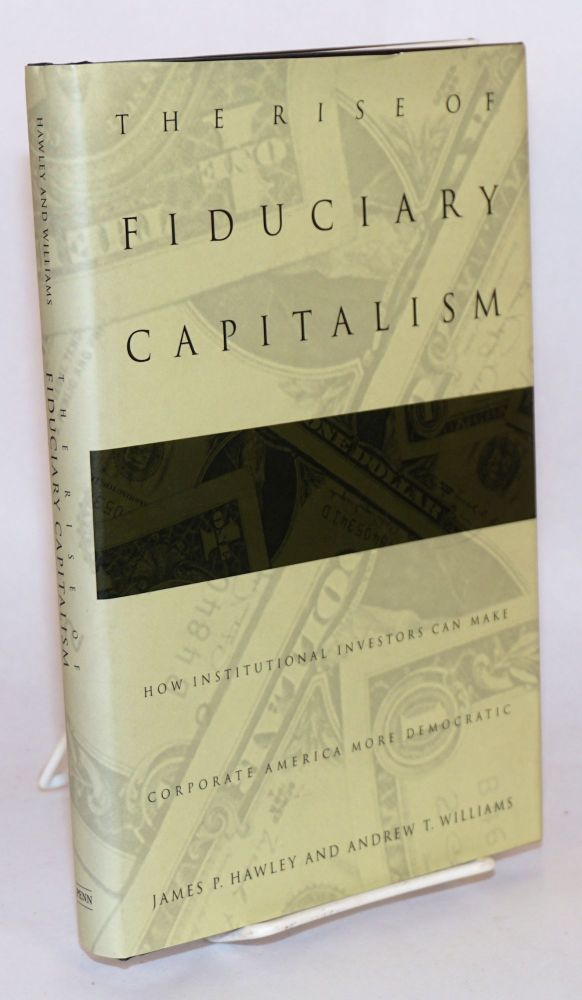 The rise of fiduciary capitalism; how institutional investors can make corporate America more democratic. James P. Hawley, Andrew T. Williams.