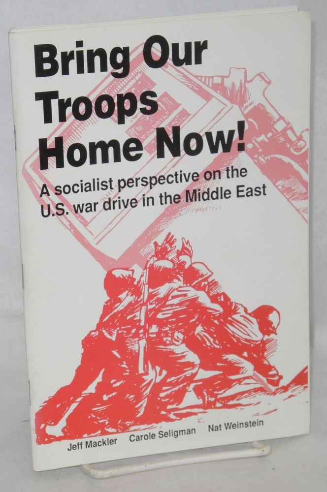 Bring our troops home now! A socialist perspective on the U.S. war drive in the Middle East. Nat Weinstein, Carole Seligman, Jeff Mackler.