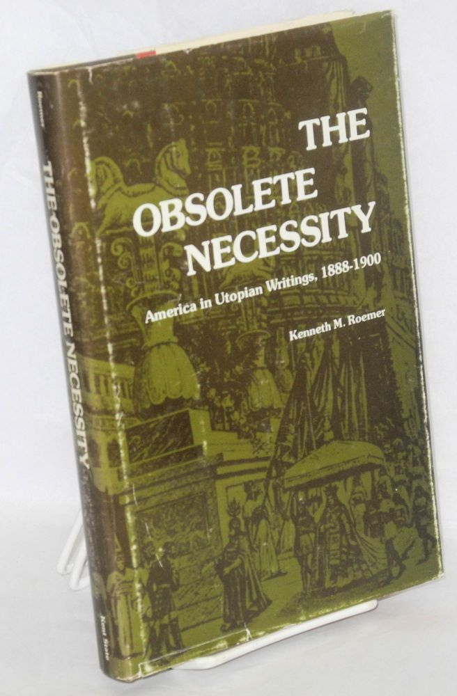 The obsolete necessity; America in utopian writings, 1888-1900. Kenneth M. Roemer.