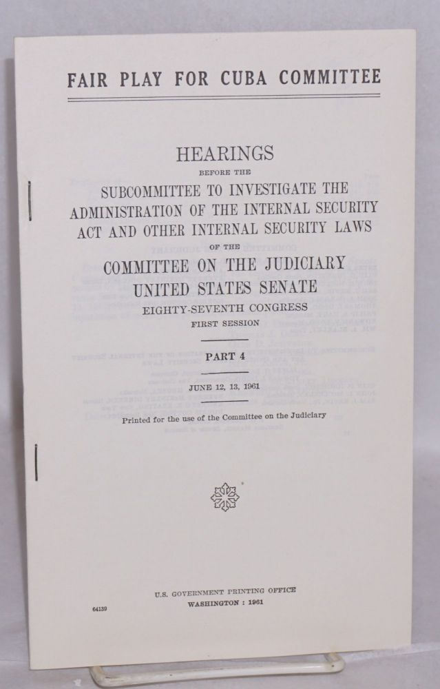Fair Play for Cuba Committee, hearings before the Subcommittee to investigate the administration of the internal security act and other internal security laws. Part 4 / June 12, 13, 1961. Committee on the Judiciary United States. Senate.