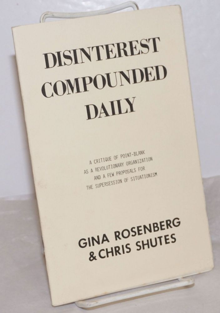 Disinterest compounded daily. A critique of Point-Blank as a revolutionary organization and a few proposals for the supersession of Situationism. Gina Rosenberg, Chris Shutes.